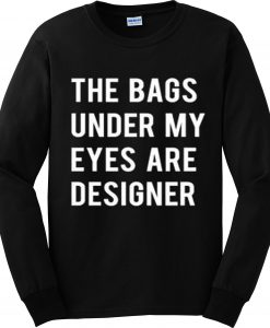 Bags under my eyes are designer sweatshirt