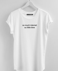 So Much Internet So Little Time white T Shirt