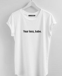Your Loss Babe T Shirt