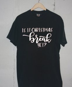 Is It Chritstmas Break Yet Black Tshirts